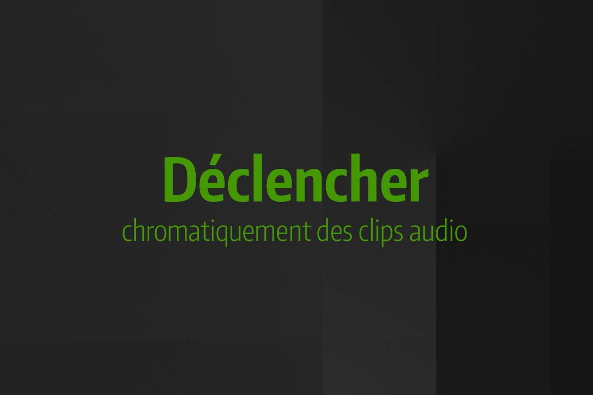 Astuce rapide #7 - Déclencher chromatiquement des clips audio
